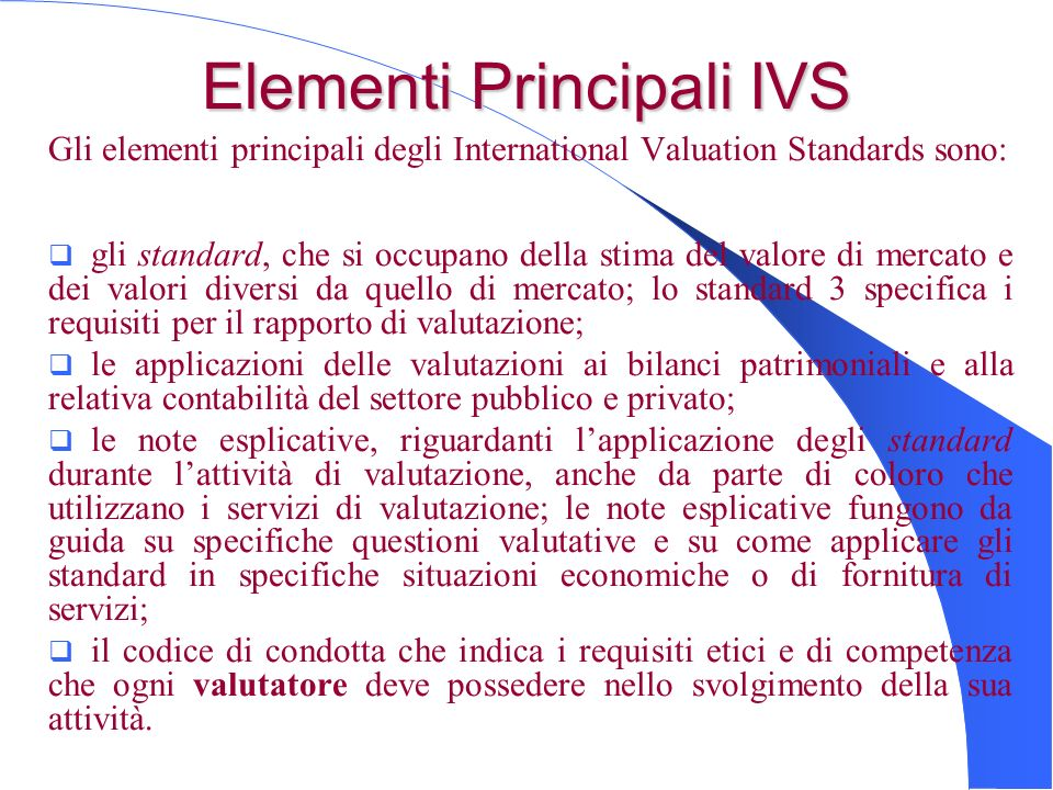 Elementi Principali IVS Gli elementi principali degli International Valuation Standards sono: gli standard, che si occupano della stima del valore di