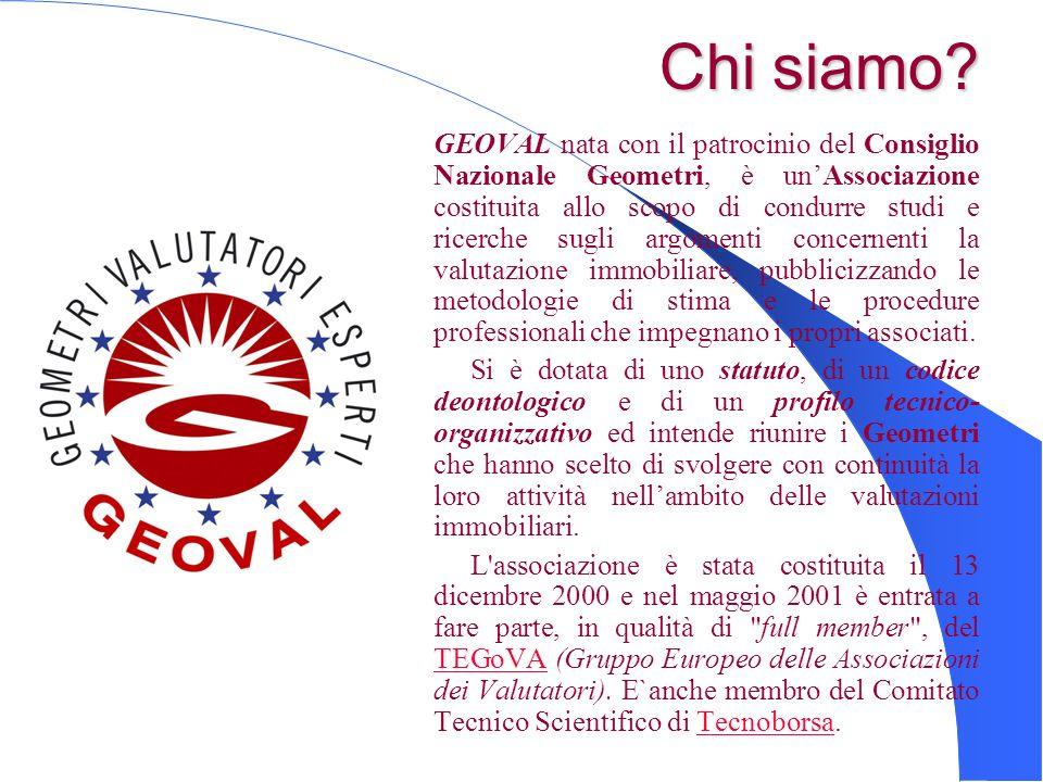 Chi siamo? Chi siamo? GEOVAL nata con il patrocinio del Consiglio Nazionale Geometri, è unAssociazione costituita allo scopo di condurre studi e ricer