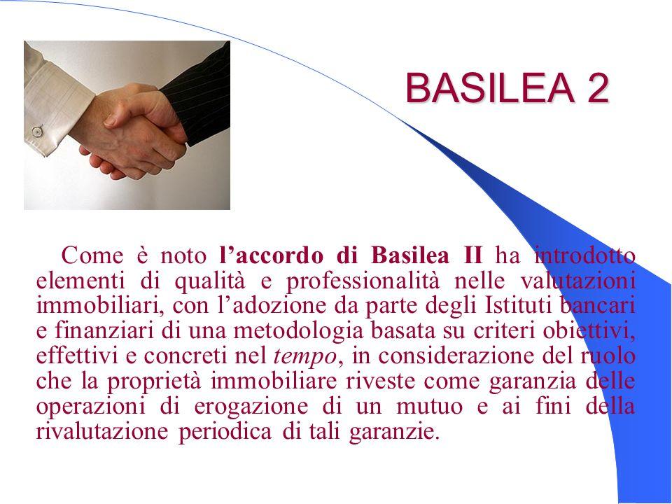 BASILEA 2 BASILEA 2 Come è noto laccordo di Basilea II ha introdotto elementi di qualità e professionalità nelle valutazioni immobiliari, con ladozion