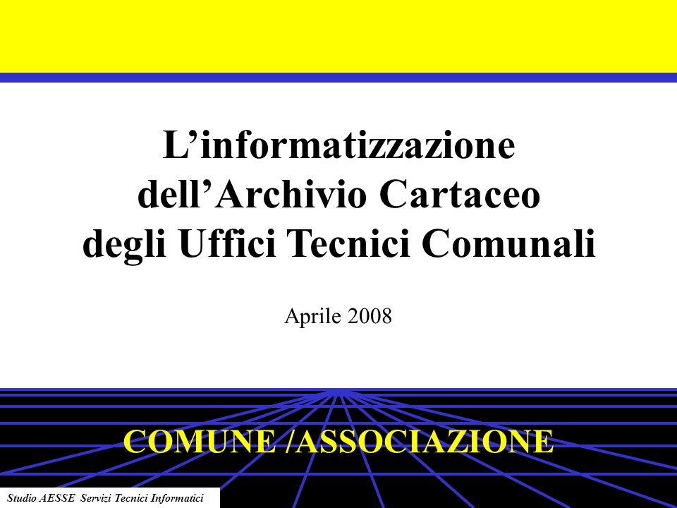 Linformatizzazione dellArchivio Cartaceo degli Uffici Tecnici Comunali Aprile 2008 Studio AESSE Servizi Tecnici Informatici COMUNE /ASSOCIAZIONE
