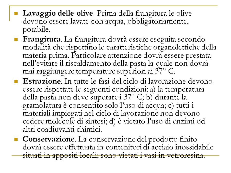 Lavaggio delle olive. Prima della frangitura le olive devono essere lavate con acqua, obbligatoriamente, potabile. Frangitura. La frangitura dovrà ess