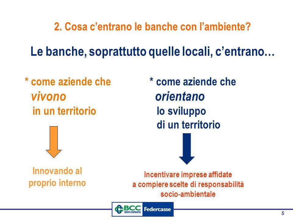 5 2. Cosa centrano le banche con lambiente? Le banche, soprattutto quelle locali, centrano… * come aziende che vivono orientano in un territorio lo sv