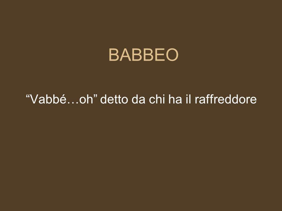 BABBEO Vabbé…oh detto da chi ha il raffreddore