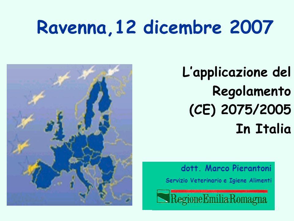 Ravenna,12 dicembre 2007 Lapplicazione del Regolamento (CE) 2075/2005 In Italia dott. Marco Pierantoni Servizio Veterinario e Igiene Alimenti
