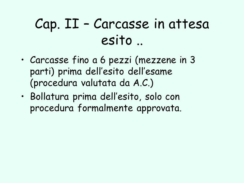 Cap. II – Carcasse in attesa esito.. Carcasse fino a 6 pezzi (mezzene in 3 parti) prima dellesito dellesame (procedura valutata da A.C.) Bollatura pri