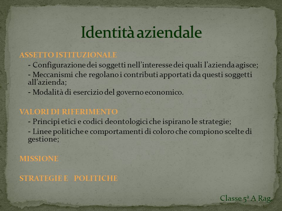 ASSETTO ISTITUZIONALE - Configurazione dei soggetti nellinteresse dei quali lazienda agisce; - Meccanismi che regolano i contributi apportati da questi soggetti allazienda; - Modalità di esercizio del governo economico.