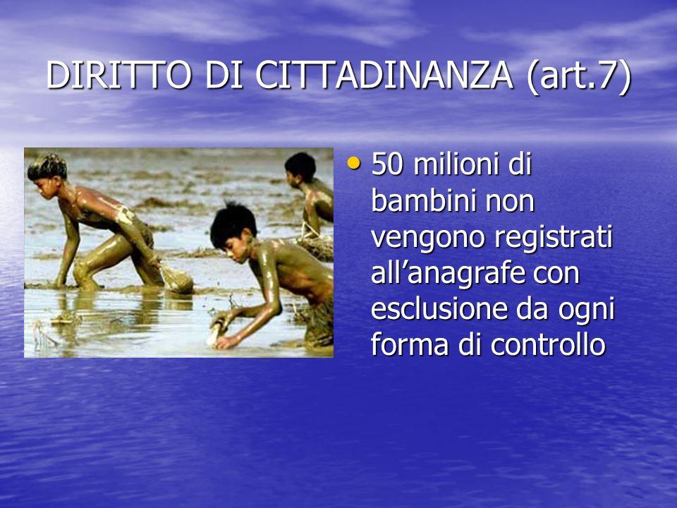 DIRITTO DI CITTADINANZA (art.7) 50 milioni di bambini non vengono registrati allanagrafe con esclusione da ogni forma di controllo 50 milioni di bambi