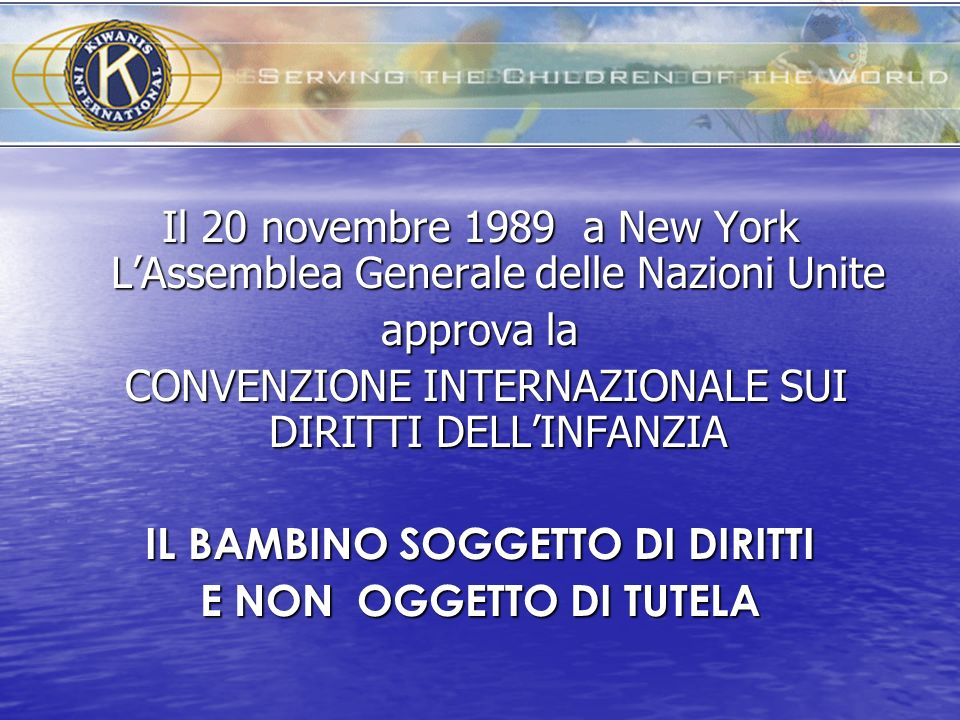 Il 20 novembre 1989 a New York LAssemblea Generale delle Nazioni Unite approva la CONVENZIONE INTERNAZIONALE SUI DIRITTI DELLINFANZIA CONVENZIONE INTE