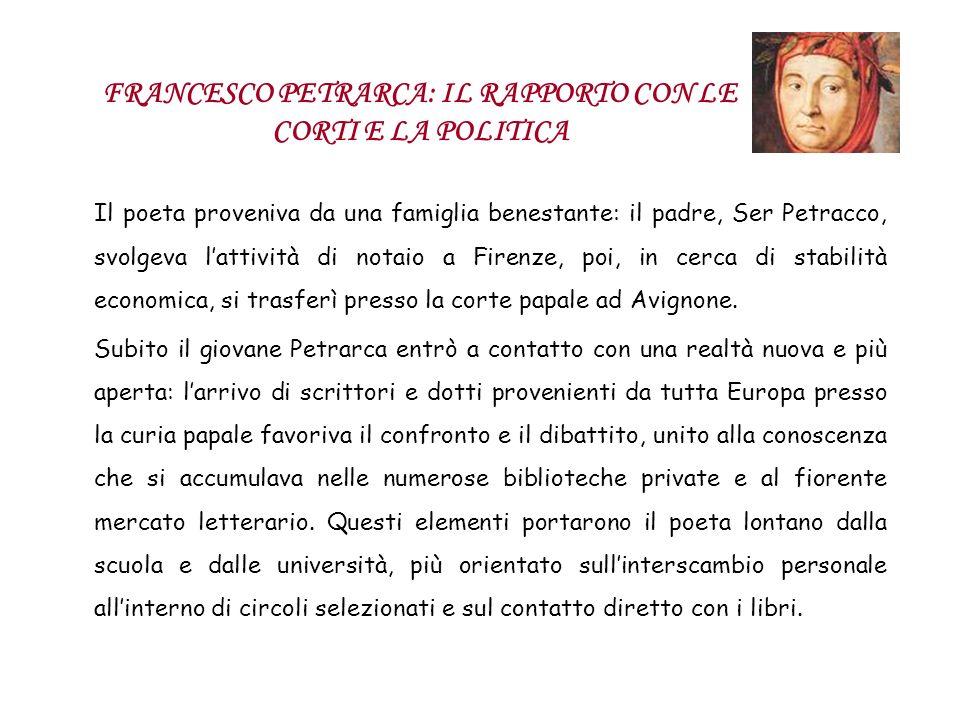 FRANCESCO PETRARCA: IL RAPPORTO CON LE CORTI E LA POLITICA Il poeta proveniva da una famiglia benestante: il padre, Ser Petracco, svolgeva lattività d