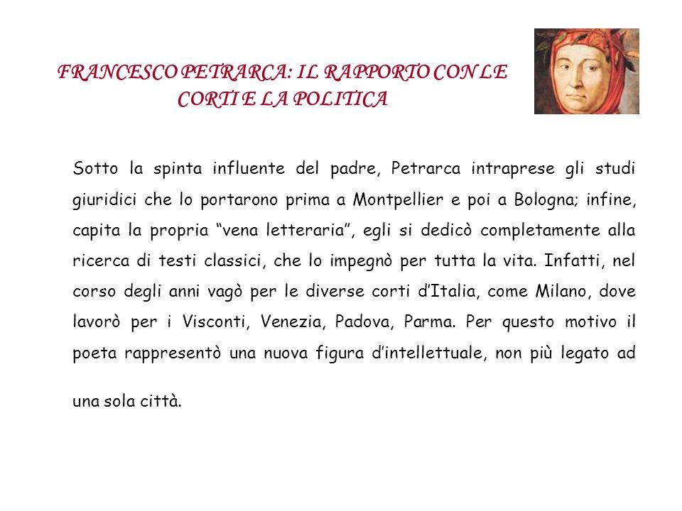 FRANCESCO PETRARCA: IL RAPPORTO CON LE CORTI E LA POLITICA Sotto la spinta influente del padre, Petrarca intraprese gli studi giuridici che lo portaro