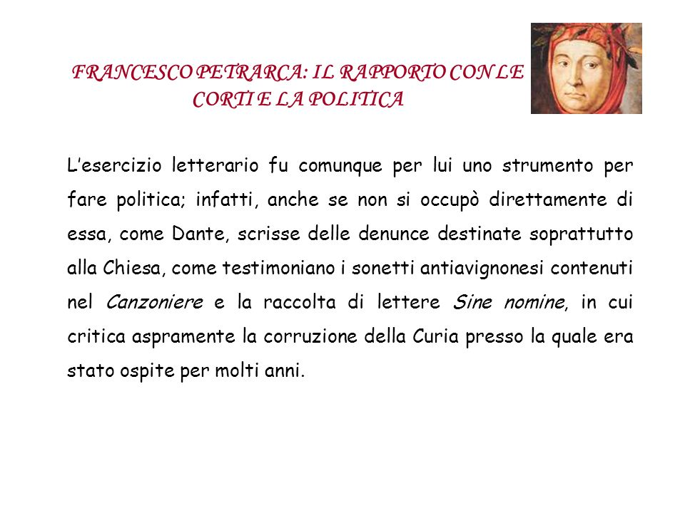 FRANCESCO PETRARCA: IL RAPPORTO CON LE CORTI E LA POLITICA Lesercizio letterario fu comunque per lui uno strumento per fare politica; infatti, anche s