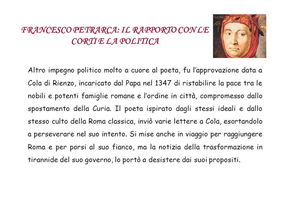 FRANCESCO PETRARCA: IL RAPPORTO CON LE CORTI E LA POLITICA Altro impegno politico molto a cuore al poeta, fu lapprovazione data a Cola di Rienzo, inca