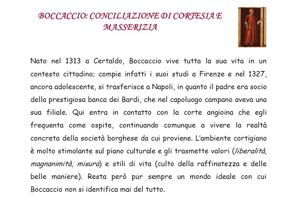 BOCCACCIO: CONCILIAZIONE DI CORTESIA E MASSERIZIA Nato nel 1313 a Certaldo, Boccaccio vive tutta la sua vita in un contesto cittadino; compie infatti
