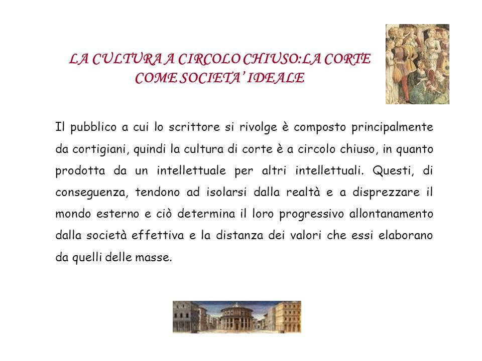 LA CULTURA A CIRCOLO CHIUSO:LA CORTE COME SOCIETA IDEALE Il pubblico a cui lo scrittore si rivolge è composto principalmente da cortigiani, quindi la