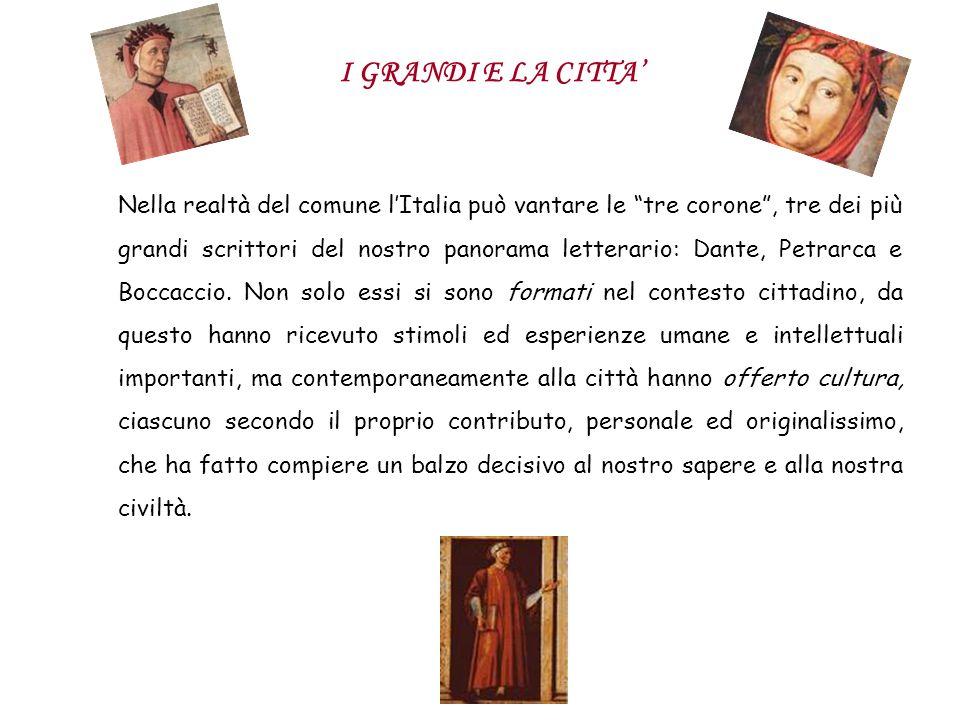 I GRANDI E LA CITTA Nella realtà del comune lItalia può vantare le tre corone, tre dei più grandi scrittori del nostro panorama letterario: Dante, Pet
