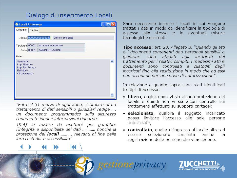 Dialogo di inserimento Locali Dialogo di inserimento Locali Sarà necessario inserire i locali in cui vengono trattati i dati in modo da identificare la tipologia di accesso allo stesso e le eventuali misure tecnologiche esistenti.