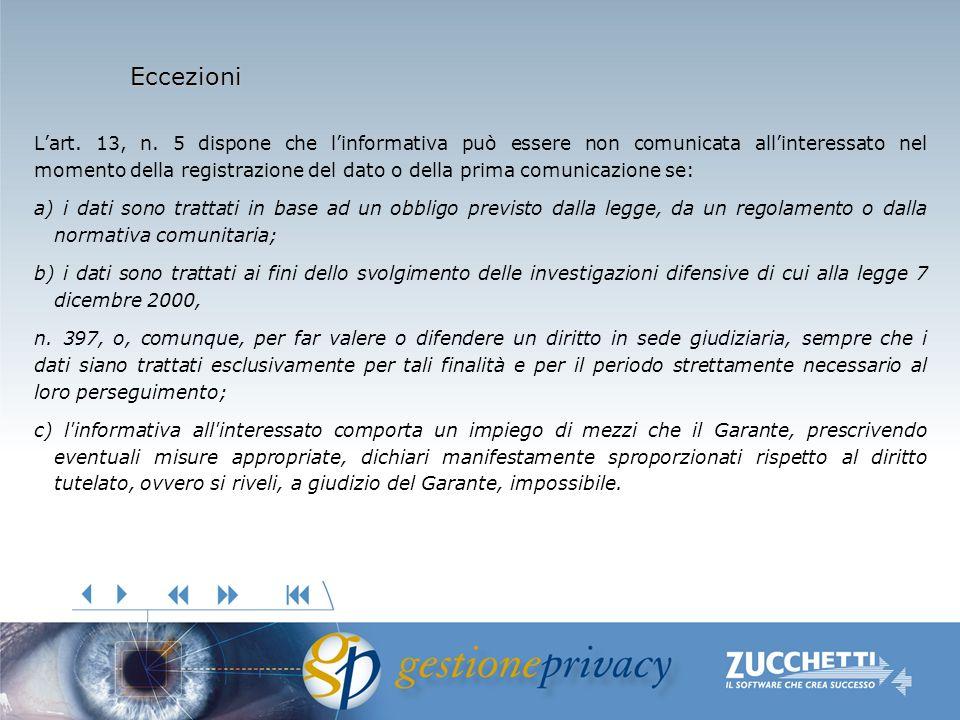 Eccezioni Lart. 13, n. 5 dispone che linformativa può essere non comunicata allinteressato nel momento della registrazione del dato o della prima comu
