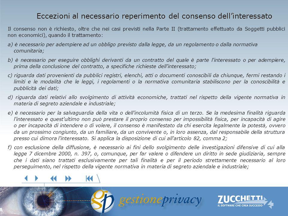 Eccezioni al necessario reperimento del consenso dellinteressato Il consenso non è richiesto, oltre che nei casi previsti nella Parte II (trattamento