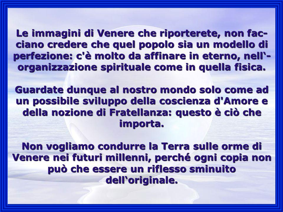 Le immagini di Venere che riporterete, non fac- ciano credere che quel popolo sia un modello di perfezione: c è molto da affinare in eterno, nell- organizzazione spirituale come in quella fisica.