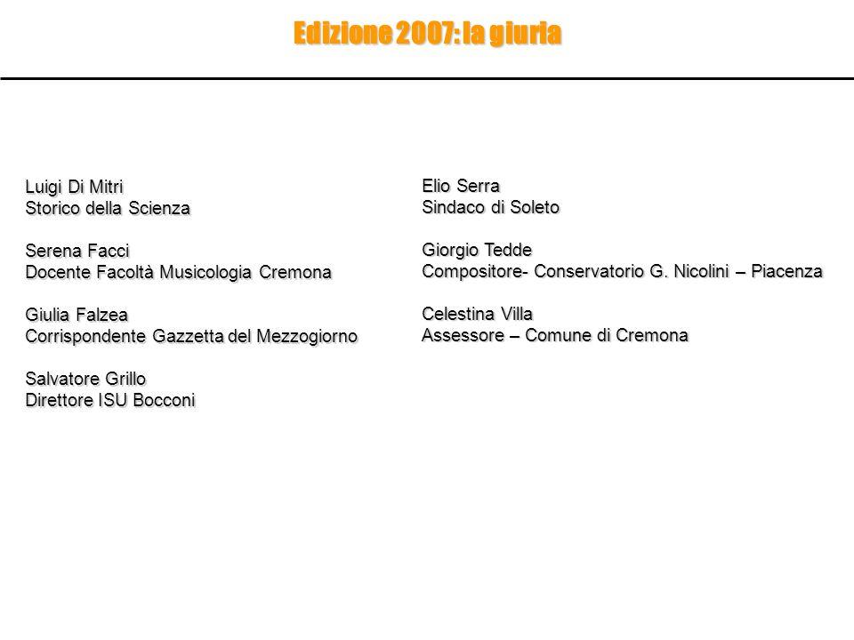 Edizione 2007: la giuria Luigi Di Mitri Storico della Scienza Serena Facci Docente Facoltà Musicologia Cremona Giulia Falzea Corrispondente Gazzetta d