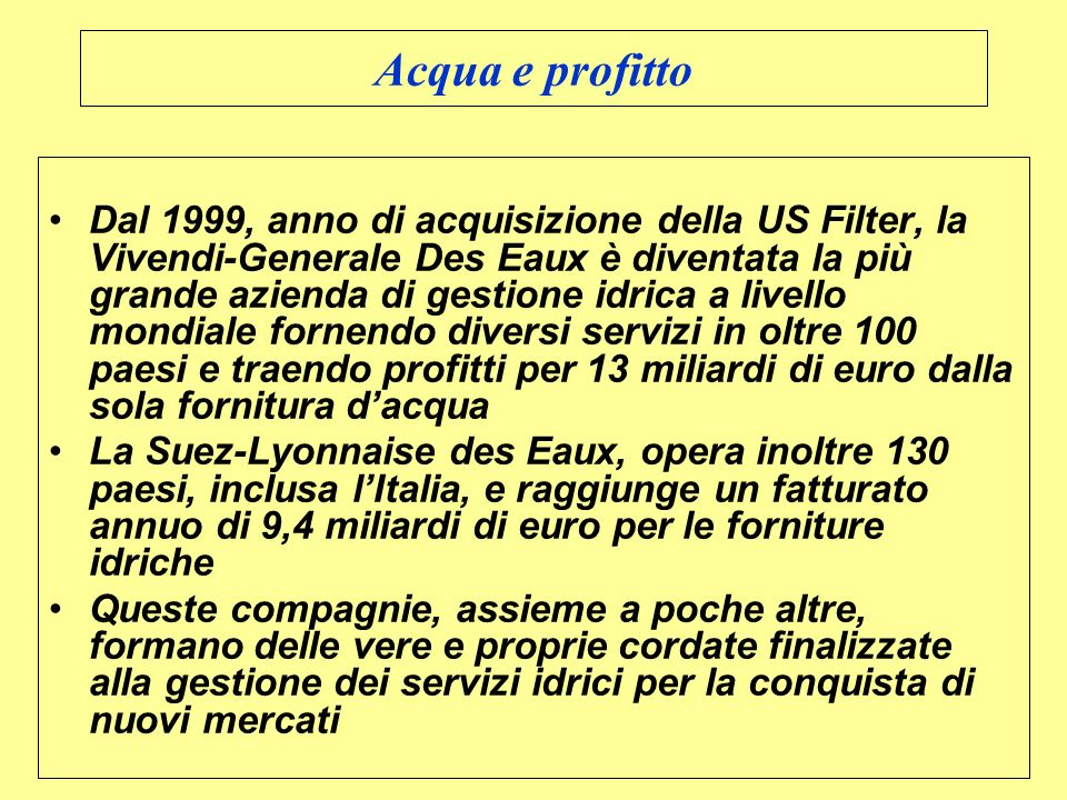 Acqua e profitto Dal 1999, anno di acquisizione della US Filter, la Vivendi-Generale Des Eaux è diventata la più grande azienda di gestione idrica a l