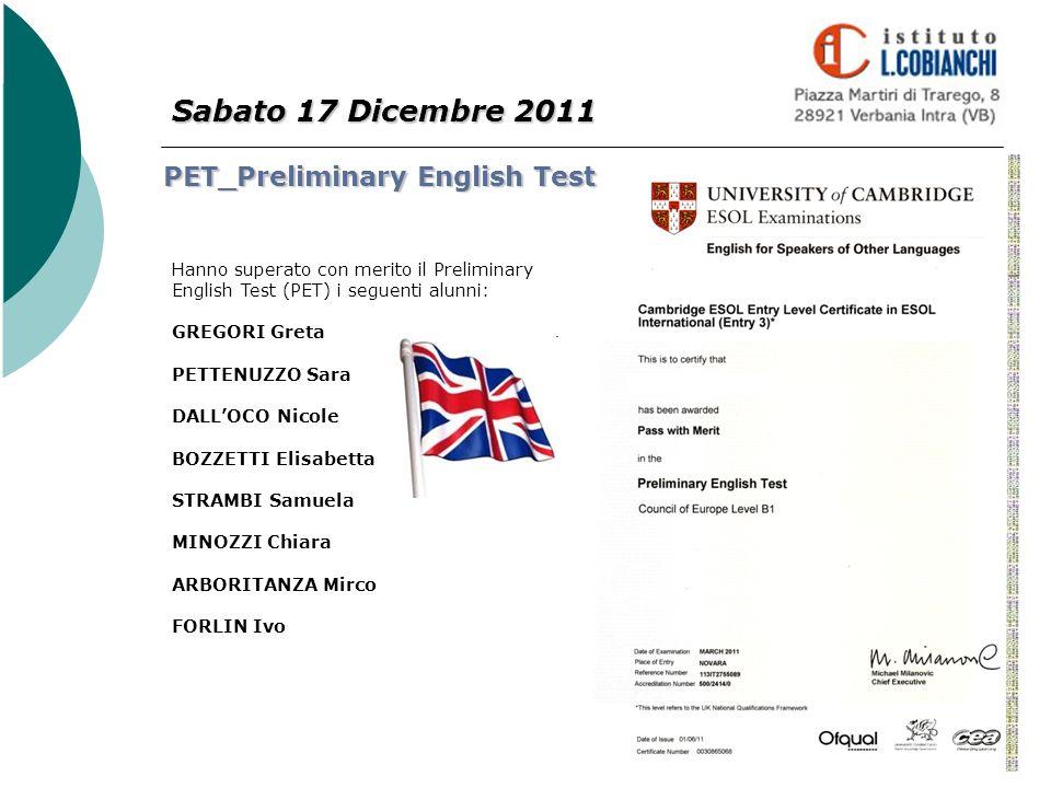 Sabato 17 Dicembre 2011 PET_Preliminary English Test Hanno superato con merito il Preliminary English Test (PET) i seguenti alunni: GREGORI Greta PETT