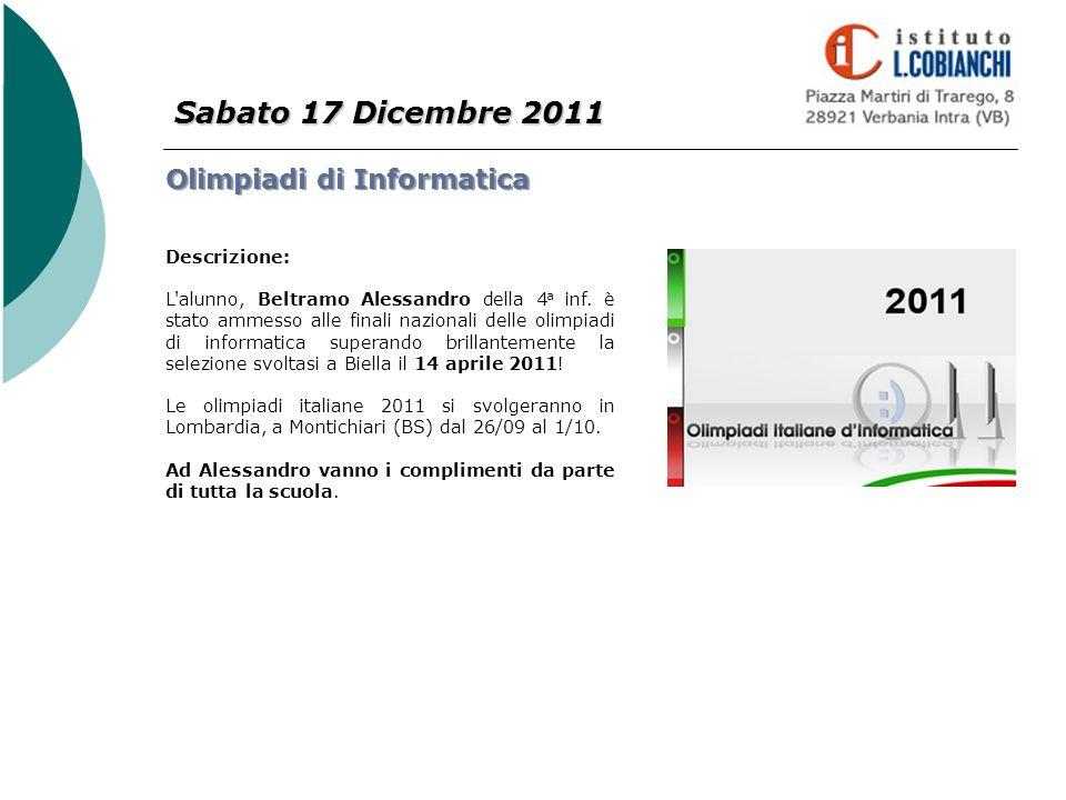 Sabato 17 Dicembre 2011 Olimpiadi di Informatica Descrizione: L'alunno, Beltramo Alessandro della 4 a inf. è stato ammesso alle finali nazionali delle
