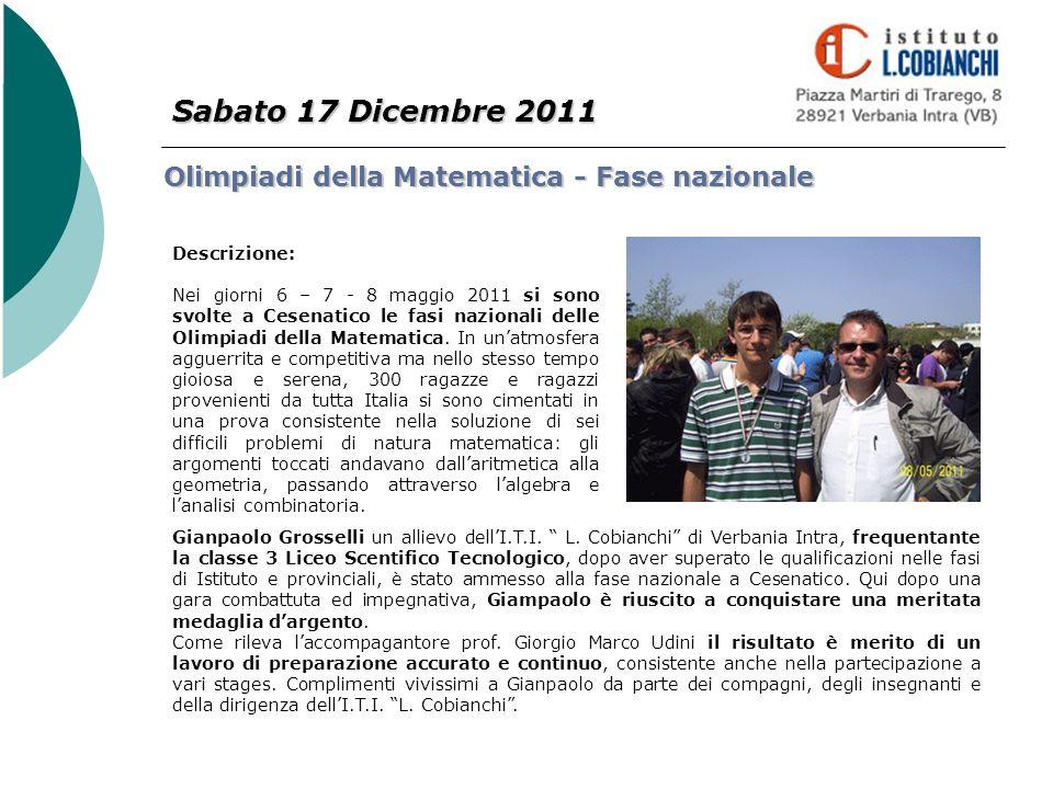 Sabato 17 Dicembre 2011 Olimpiadi della Matematica - Fase nazionale Descrizione: Nei giorni 6 – 7 - 8 maggio 2011 si sono svolte a Cesenatico le fasi