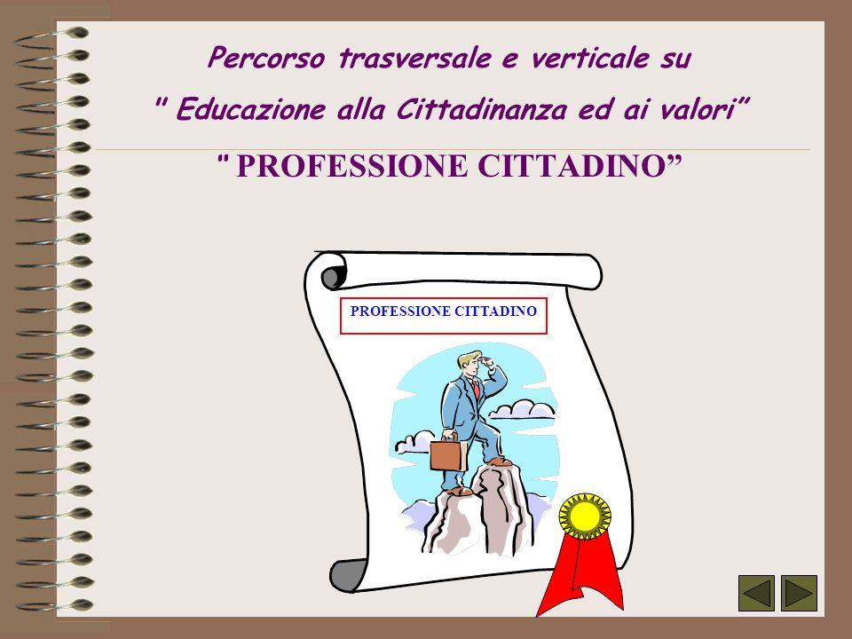 Percorso trasversale e verticale su Educazione alla Cittadinanza ed ai valori PROFESSIONE CITTADINO PROFESSIONE CITTADINO