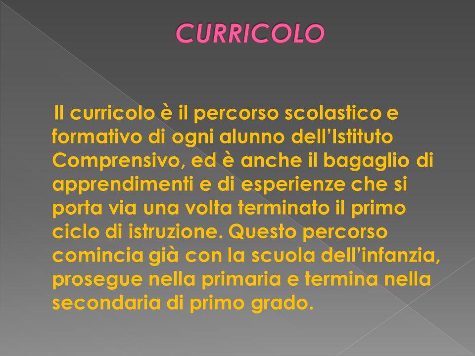 Il curricolo è il percorso scolastico e formativo di ogni alunno dellIstituto Comprensivo, ed è anche il bagaglio di apprendimenti e di esperienze che