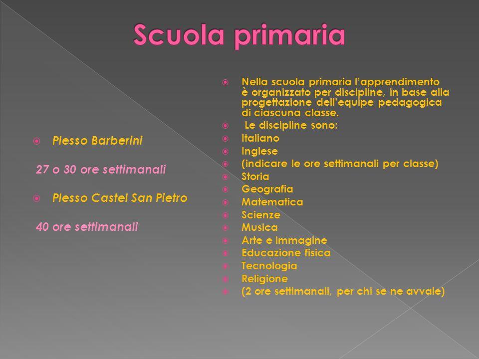 Plesso Barberini 27 o 30 ore settimanali Plesso Castel San Pietro 40 ore settimanali Nella scuola primaria lapprendimento è organizzato per discipline