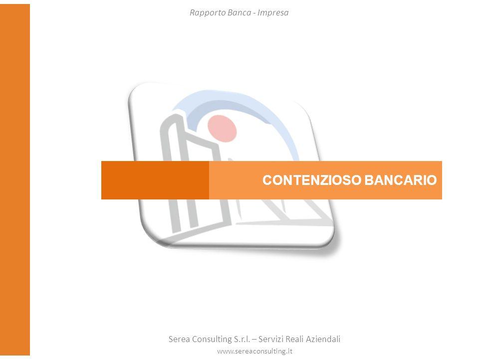 CONTENZIOSO BANCARIO Rapporto Banca - Impresa Serea Consulting S.r.l. – Servizi Reali Aziendali www.sereaconsulting.it
