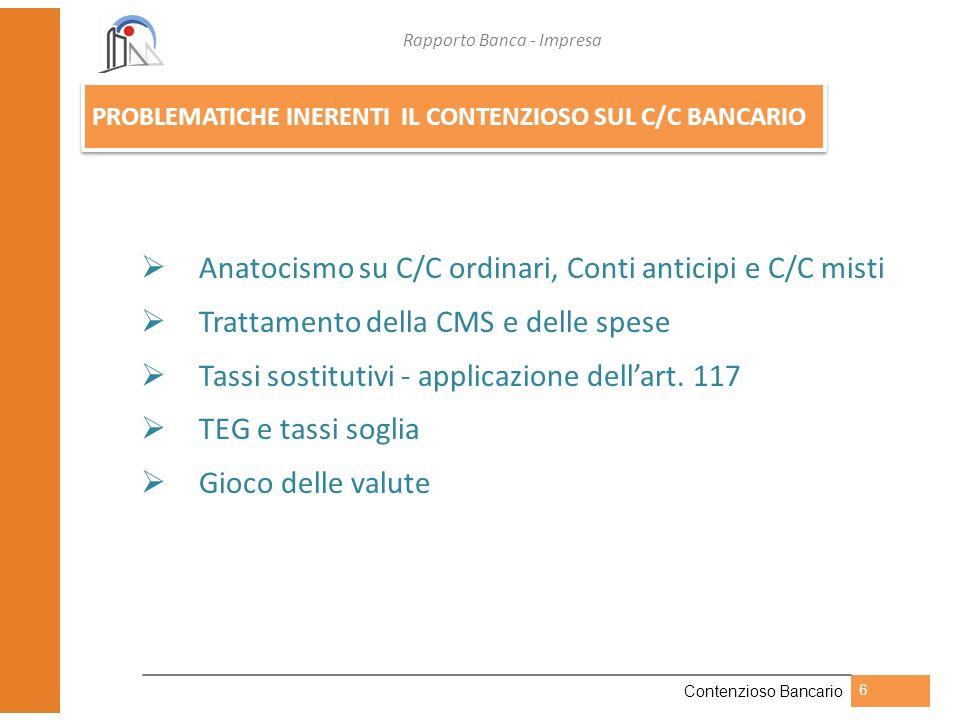 Rapporto Banca - Impresa Contenzioso Bancario 6 PROBLEMATICHE INERENTI IL CONTENZIOSO SUL C/C BANCARIO Anatocismo su C/C ordinari, Conti anticipi e C/