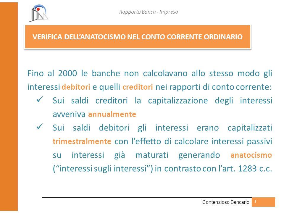 Rapporto Banca - Impresa Contenzioso Bancario 1 VERIFICA DELLANATOCISMO NEL CONTO CORRENTE ORDINARIO Fino al 2000 le banche non calcolavano allo stess