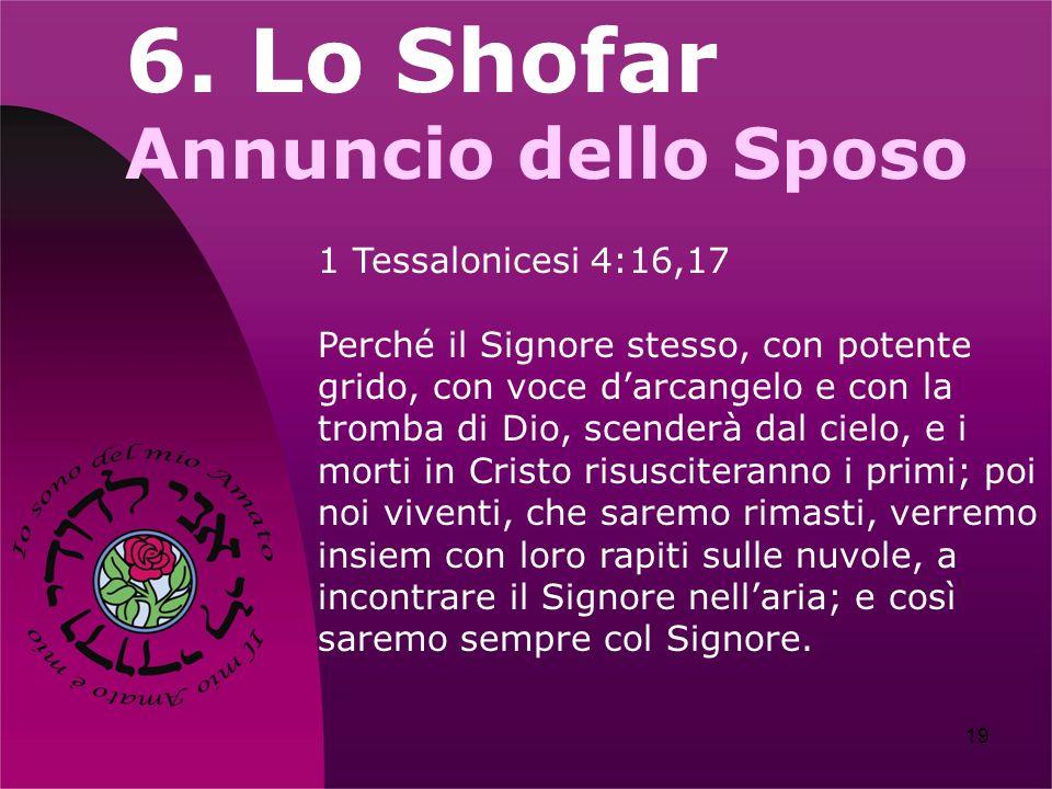 19 6. Lo Shofar Annuncio dello Sposo 1 Tessalonicesi 4:16,17 Perché il Signore stesso, con potente grido, con voce darcangelo e con la tromba di Dio,