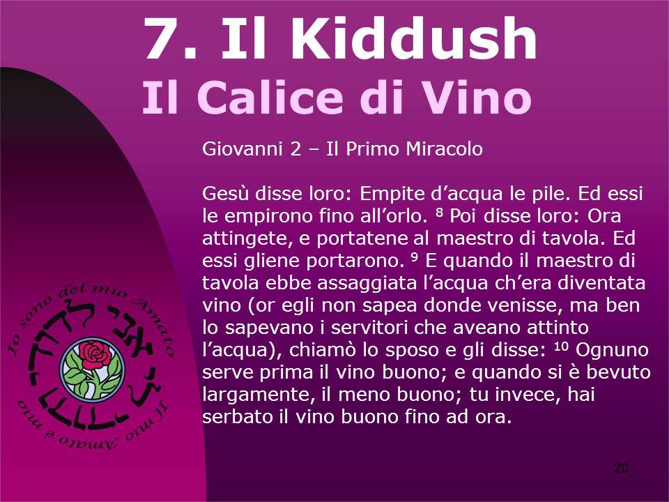 20 7. Il Kiddush Il Calice di Vino Giovanni 2 – Il Primo Miracolo Gesù disse loro: Empite dacqua le pile. Ed essi le empirono fino allorlo. 8 Poi diss