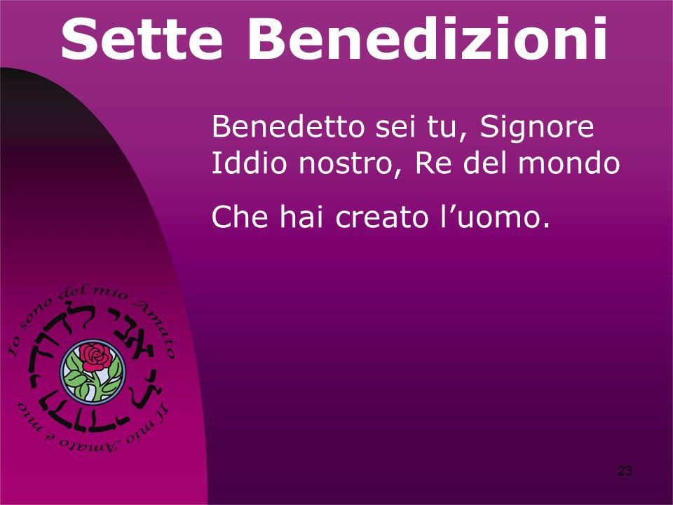 23 Sette Benedizioni Benedetto sei tu, Signore Iddio nostro, Re del mondo Che hai creato luomo.