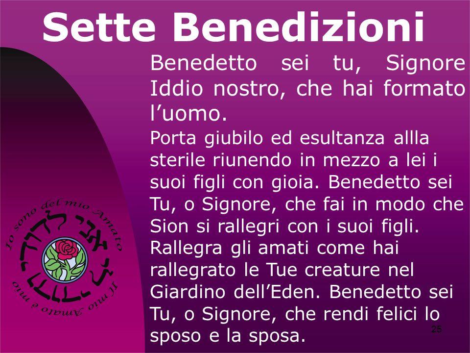 25 Sette Benedizioni Benedetto sei tu, Signore Iddio nostro, che hai formato luomo. Porta giubilo ed esultanza allla sterile riunendo in mezzo a lei i
