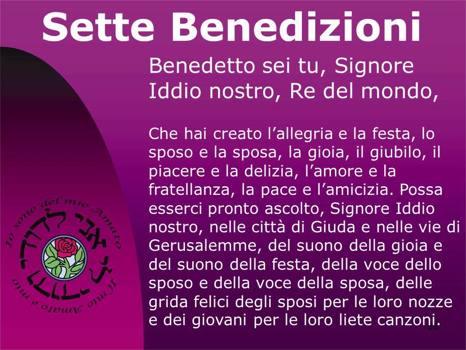 26 Sette Benedizioni Benedetto sei tu, Signore Iddio nostro, Re del mondo, Che hai creato lallegria e la festa, lo sposo e la sposa, la gioia, il giub