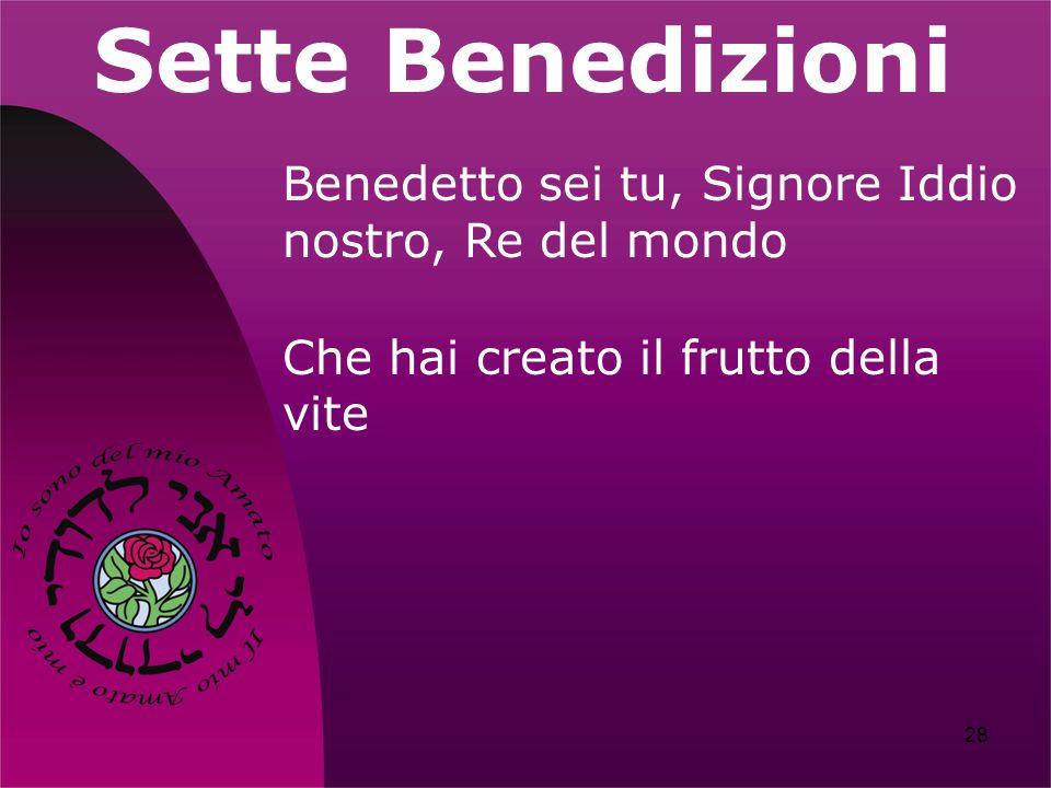 28 Sette Benedizioni Benedetto sei tu, Signore Iddio nostro, Re del mondo Che hai creato il frutto della vite