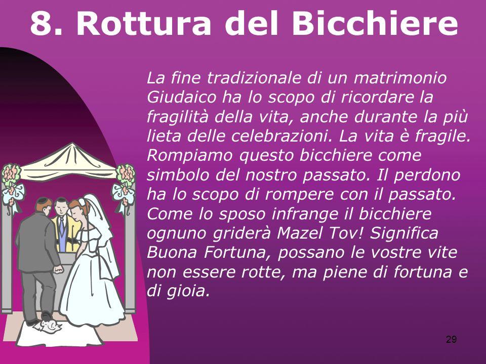 29 8. Rottura del Bicchiere La fine tradizionale di un matrimonio Giudaico ha lo scopo di ricordare la fragilità della vita, anche durante la più liet