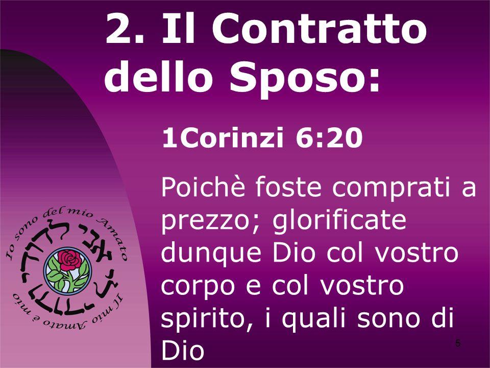 5 2. Il Contratto dello Sposo: 1Corinzi 6:20 Poichè foste comprati a prezzo; glorificate dunque Dio col vostro corpo e col vostro spirito, i quali son