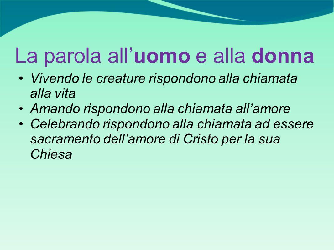 La parola alluomo e alla donna Vivendo le creature rispondono alla chiamata alla vita Amando rispondono alla chiamata allamore Celebrando rispondono alla chiamata ad essere sacramento dellamore di Cristo per la sua Chiesa