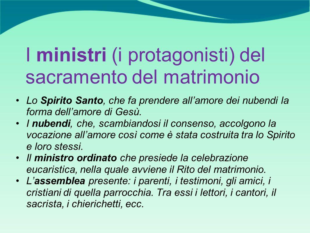 I ministri (i protagonisti) del sacramento del matrimonio Lo Spirito Santo, che fa prendere allamore dei nubendi la forma dellamore di Gesù. I nubendi