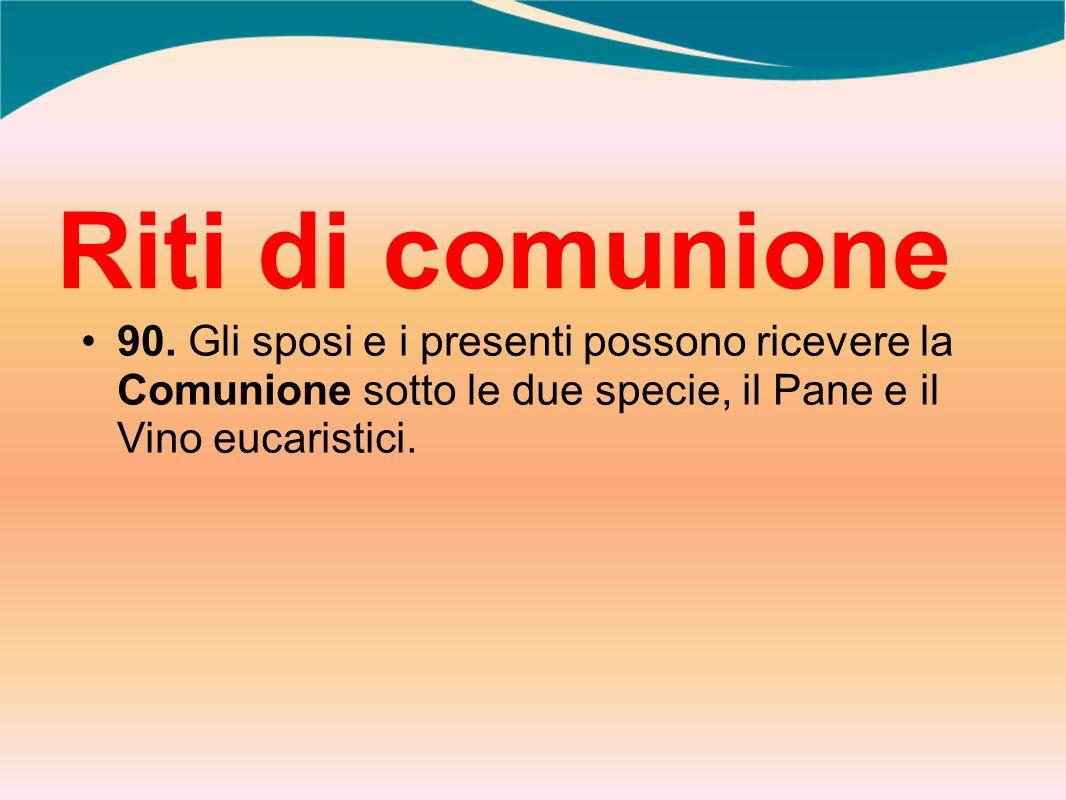 Riti di comunione 90. Gli sposi e i presenti possono ricevere la Comunione sotto le due specie, il Pane e il Vino eucaristici.