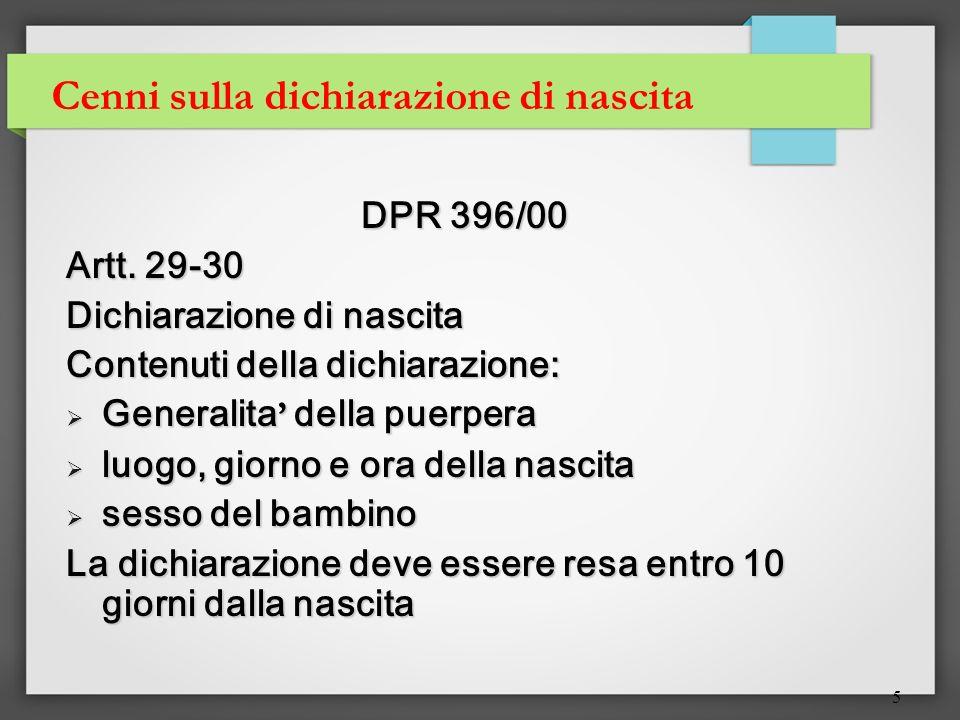 5 Cenni sulla dichiarazione di nascita DPR 396/00 Artt. 29-30 Dichiarazione di nascita Contenuti della dichiarazione: Generalita della puerpera Genera