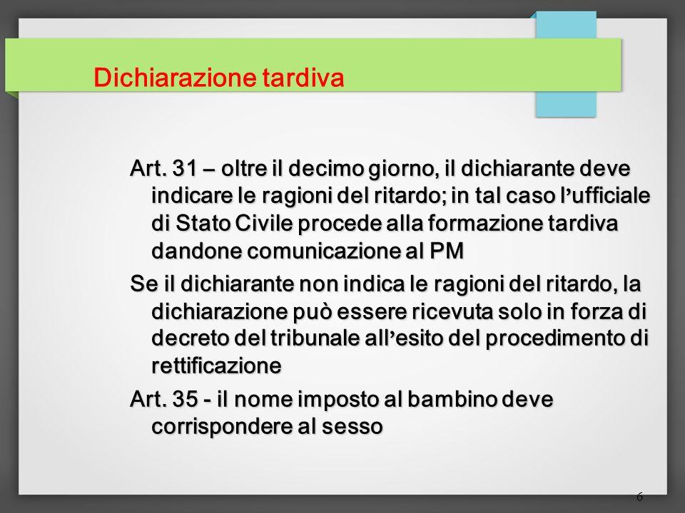 6 Dichiarazione tardiva Art. 31 – oltre il decimo giorno, il dichiarante deve indicare le ragioni del ritardo; in tal caso l ufficiale di Stato Civile