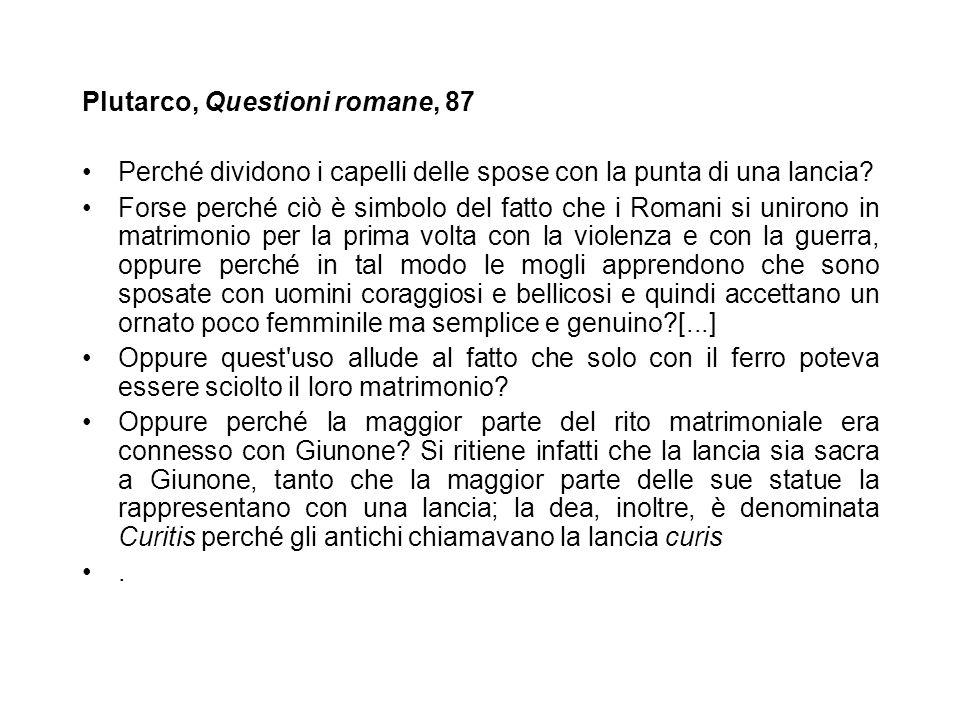 Plutarco, Questioni romane, 87 Perché dividono i capelli delle spose con la punta di una lancia? Forse perché ciò è simbolo del fatto che i Romani si