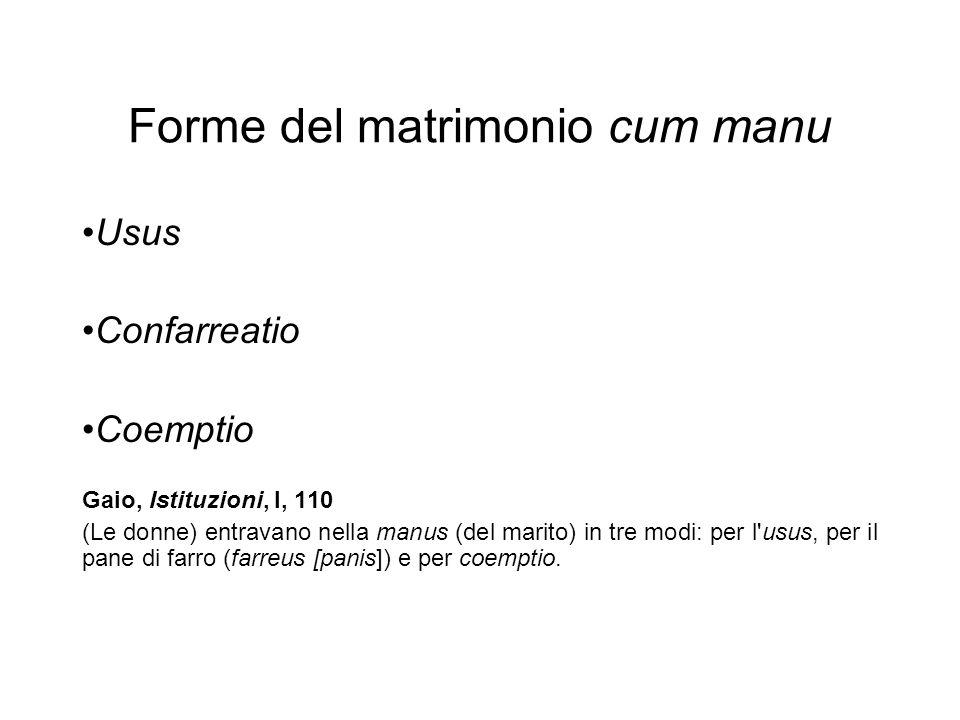 Forme del matrimonio cum manu Usus Confarreatio Coemptio Gaio, Istituzioni, l, 110 (Le donne) entravano nella manus (del marito) in tre modi: per l'us