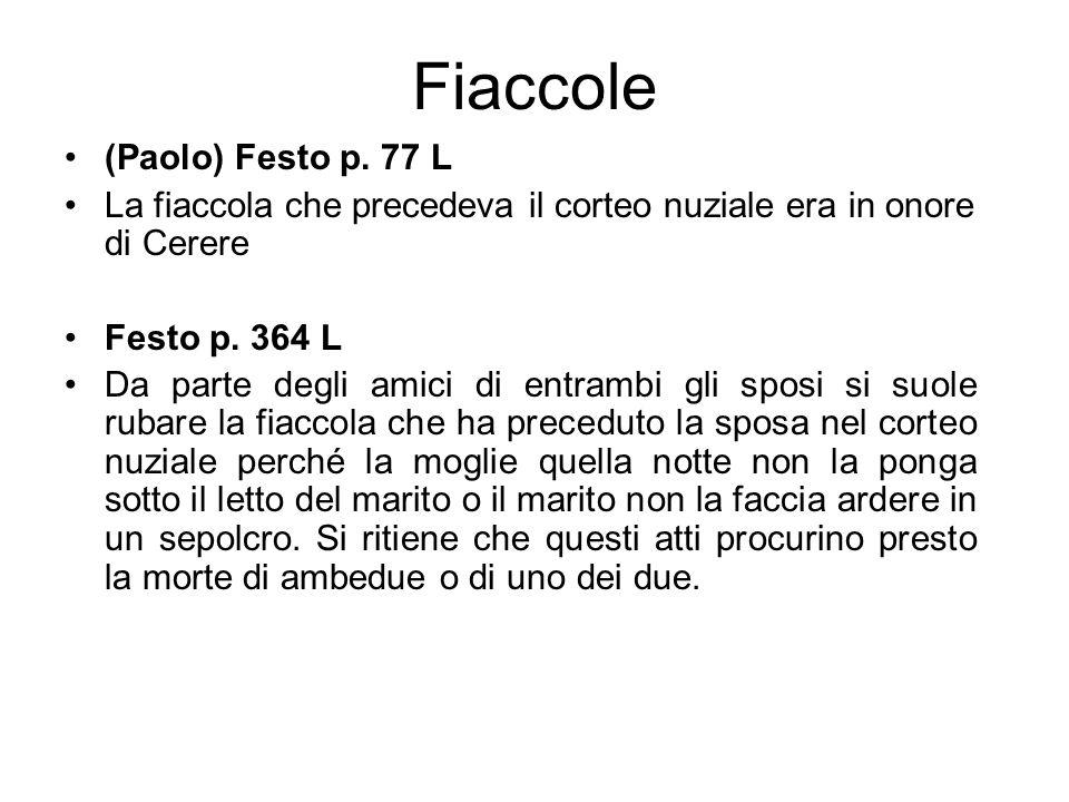 Fiaccole (Paolo) Festo p. 77 L La fiaccola che precedeva il corteo nuziale era in onore di Cerere Festo p. 364 L Da parte degli amici di entrambi gli